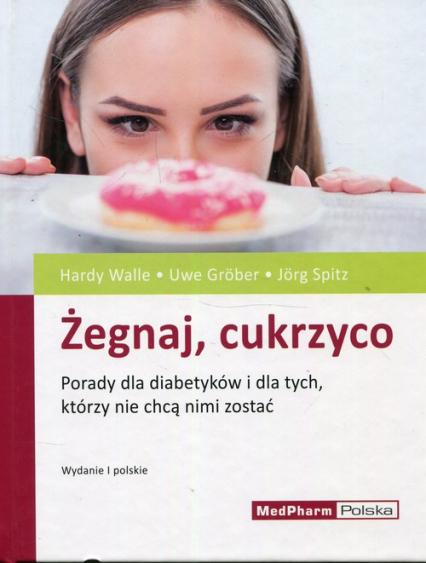 Żegnaj cukrzyco Porady dla diabetyków i dla tych, którzy nie chcą nimi zostać - Walle Hardy, Grober Uwe, Spitz Jorg | okładka
