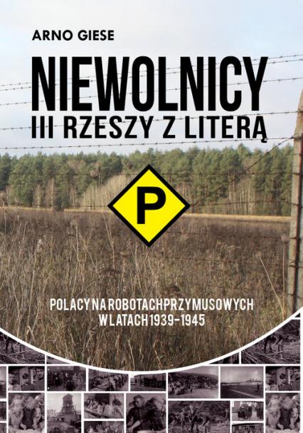 Niewolnicy III Rzeszy z literą P Polacy na robotach przymusowych w latach 1939-1945 Polacy na robotach przymusowych w latach 1939-1945 - Giese Arno | okładka