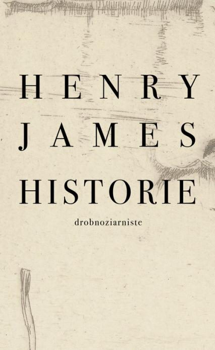 Historie drobnoziarniste - Henry James | okładka
