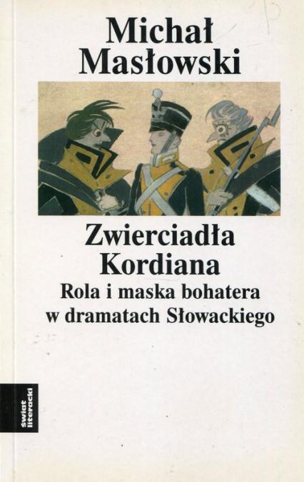 Zwierciadło Kordiana Rola i maska bohatera w dramatach Słowackiego - Michał Masłowski | okładka