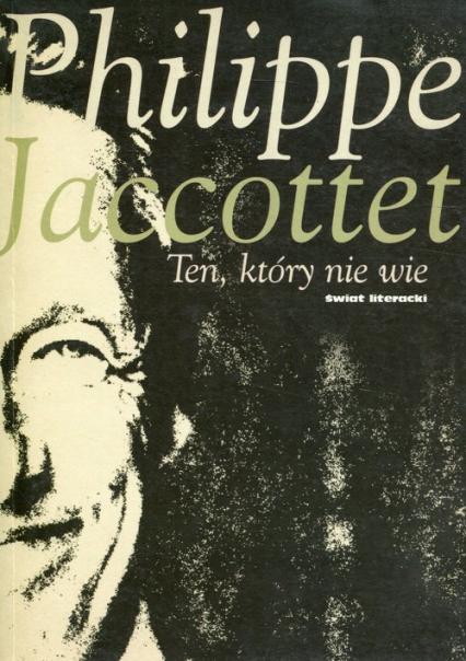 Ten, który nie wie - Philippe Jaccottet | okładka