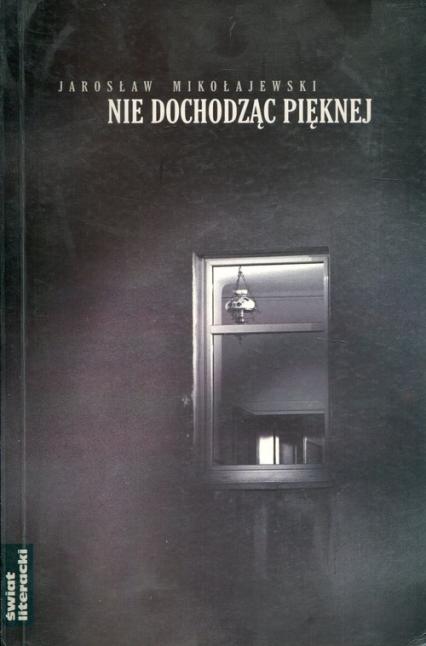Nie dochodząc Pięknej - Jarosław Mikołajewski   okładka