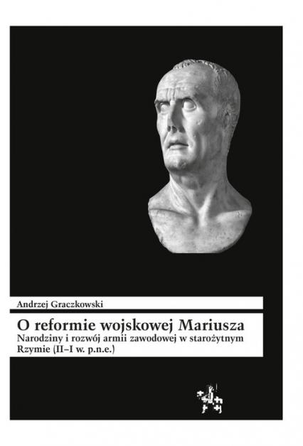 O reformie wojskowej Mariusza Narodziny i rozwój armii zawodowej w starożytnym Rzymie (II–I w. p.n.e) - Andrzej Graczkowski | okładka