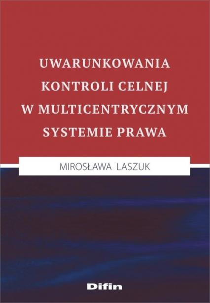 Uwarunkowania kontroli celnej w multicentrycznym systemie prawa - Mirosława Laszuk | okładka