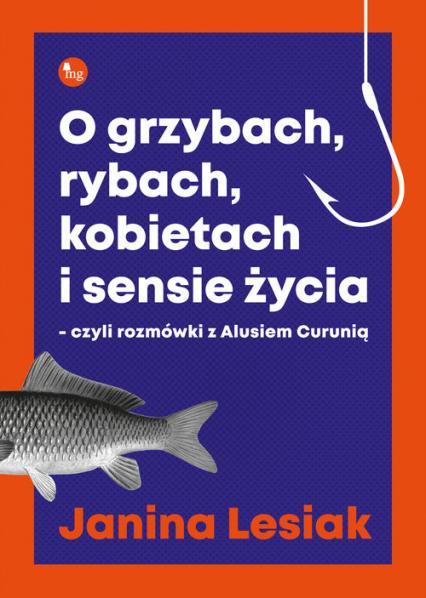 O grzybach, rybach, kobietach i sensie życia czyli rozmówki z Alusiem Curunią - Janina Lesiak | okładka