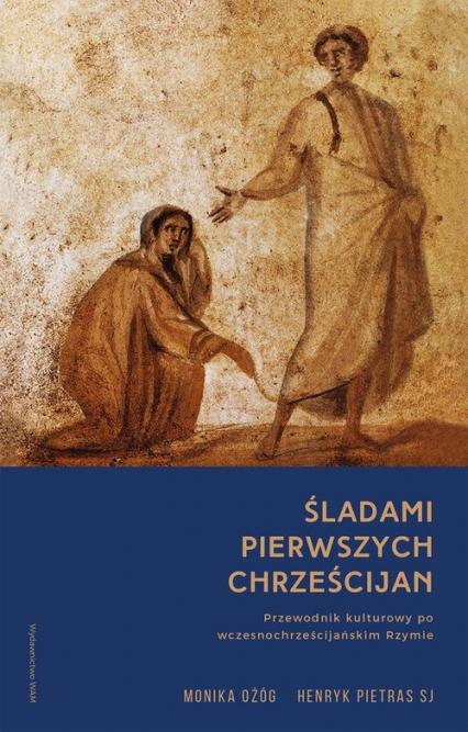 Śladami pierwszych chrześcijan Przewodnik kulturowy po wczesnochrześcijańskim Rzymie - Ożóg Monika, Pietras Henryk | okładka