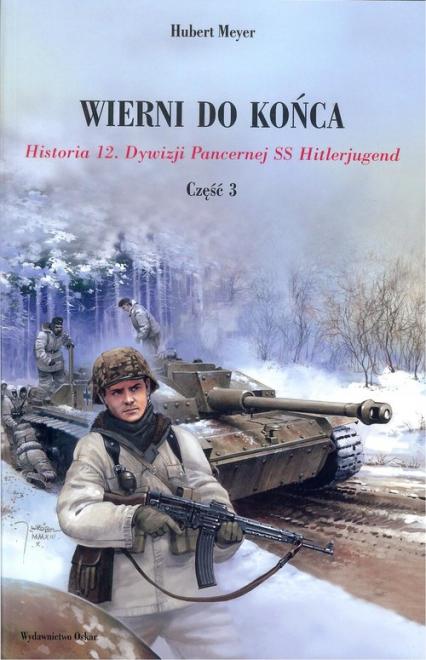 Wierni do końca Historia 12. Dywizji Pancernej SS Hitlerjugend Część 3 - Hubert Meyer | okładka