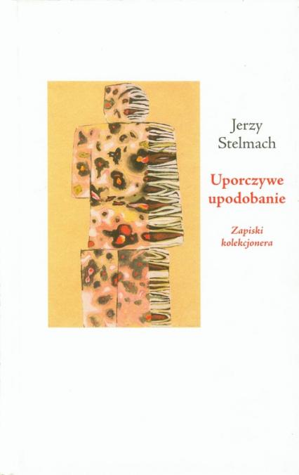 Uporczywe upodobanie Zapiski kolekcjonera - Jerzy Stelmach   okładka
