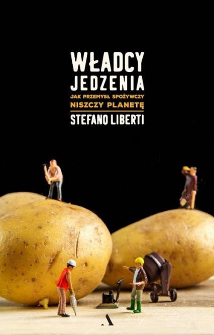 Władcy jedzenia Jak przemysł spożywczy niszczy planetę - Stefano Liberti   okładka
