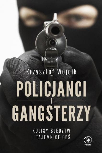 Policjanci i gangsterzy. Kulisy śledztw i tajemnice CBŚ - Krzysztof Wójcik | okładka