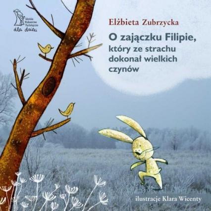 O zajączku Filipie, który ze strachu dokonał wielkich czynów - Elżbieta Zubrzycka | okładka