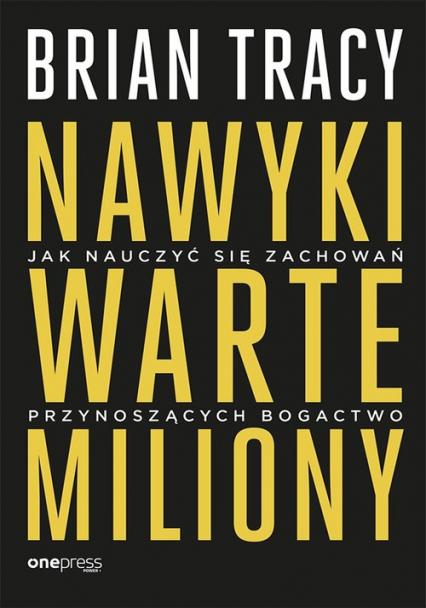 Nawyki warte miliony Jak nauczyć się zachowań przynoszących bogactwo - Brian Tracy | okładka