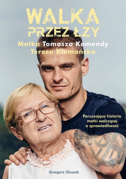 Walka przez łzy. Matka Tomasza Komendy Teresa Klemańska - Grzegorz Głuszak | okładka