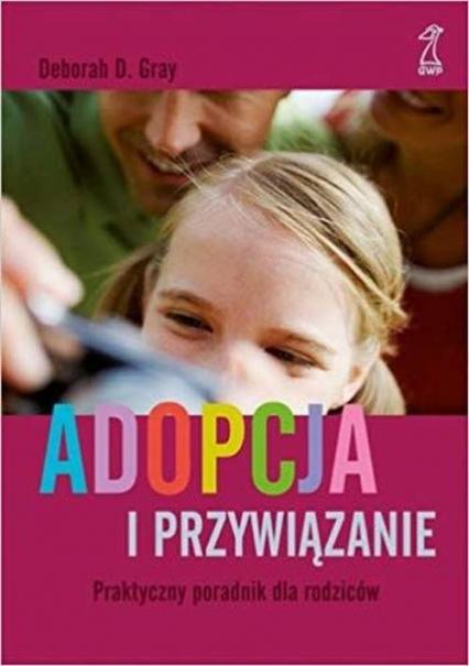 Adopcja i przywiązanie Praktyczny poradnik dla rodziców - Gray Deborah D.   okładka