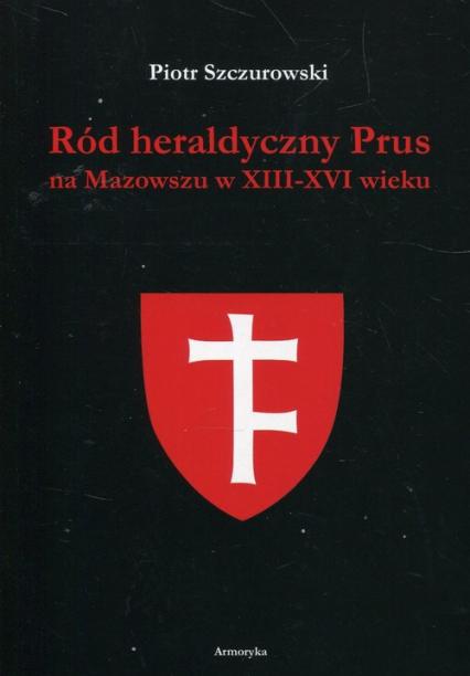 Ród heraldyczny Prus na Mazowszu w XIII-XVI wieku - Piotr Szczurowski | okładka