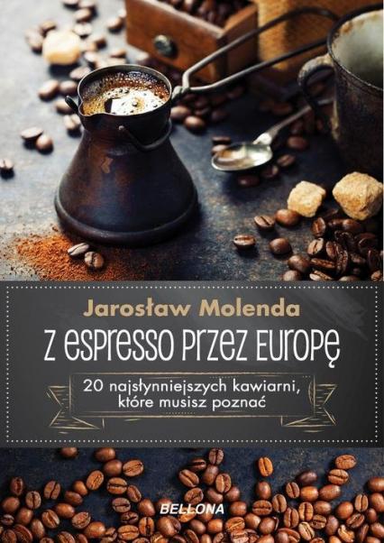 Z espresso przez Europę 20 najsłynniejszych kawiarni, które musisz poznać - Jarosław Molenda | okładka