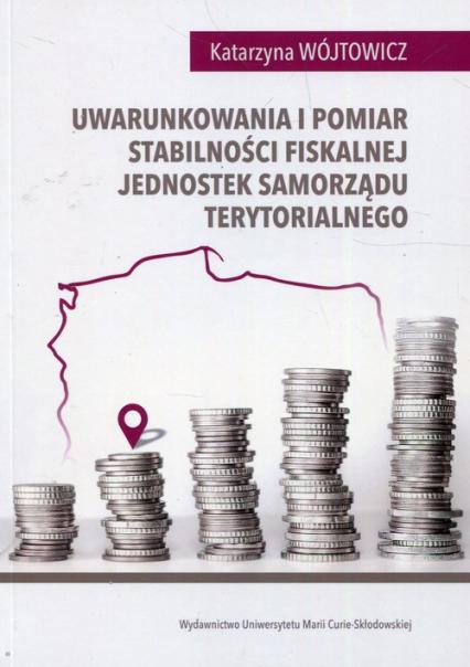 Uwarunkowania i pomiar stabilności fiskalnej jednostek samorządu terytorialnego - Katarzyna Wójtowicz | okładka