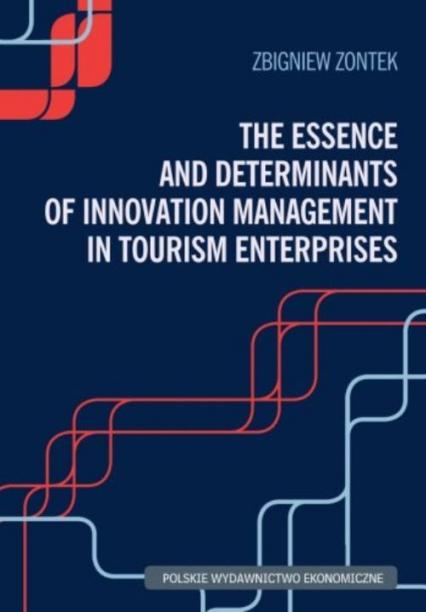 The Essence and Determinants of Innovation Management in Tourism Enterpris - Zontek Zbigniew   okładka
