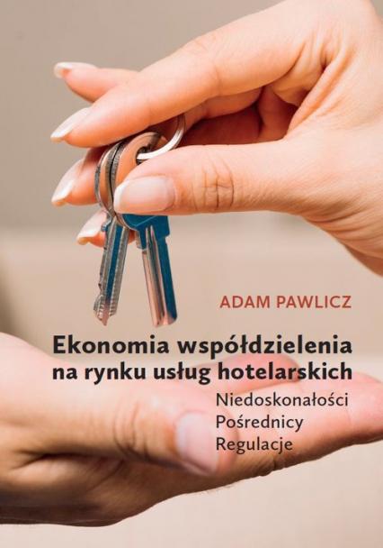 Ekonomia współdzielenia na rynku usług hotelarskich Niedoskonałości - Pośrednicy - Regulacje - Adam Pawlicz | okładka