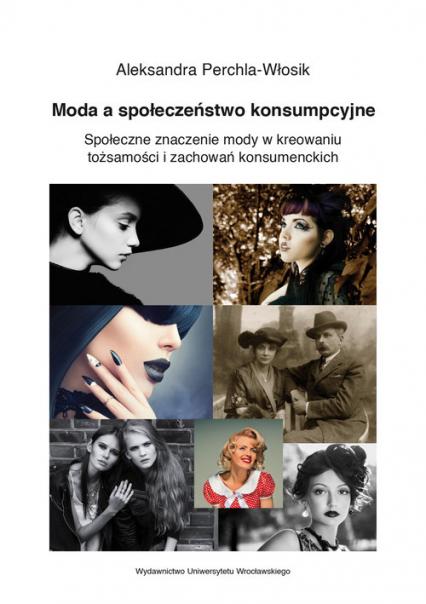 Moda a społeczeństwo konsumpcyjne. Społeczne znaczenie mody w kreowaniu tożsamości i zachowań konsumenckich - Aleksandra Perchla-Włosik | okładka