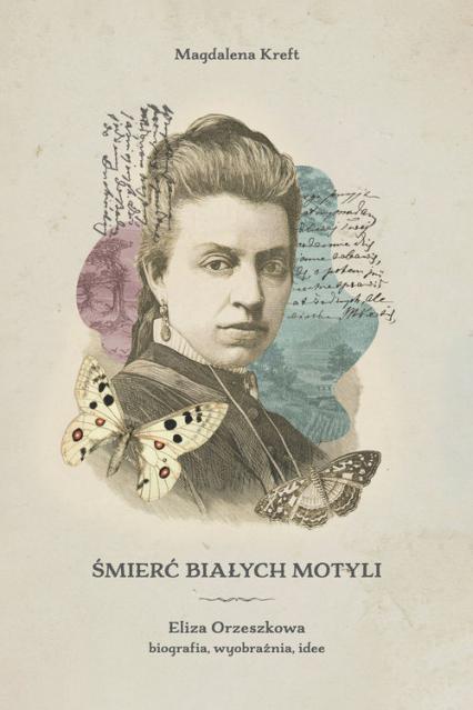 Śmierć białych motyli. Eliza Orzeszkowa - biografia, wyobraźnia, idee - Magdalena Kreft | okładka