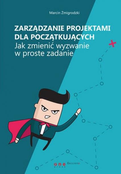 Zarządzanie projektami dla początkujących Jak zmienić wyzwanie w proste zadanie - Marcin Żmigrodzki | okładka