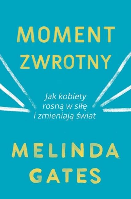 Moment zwrotny Jak kobiety rosną w siłę i zmieniają świat - Melinda Gates   okładka