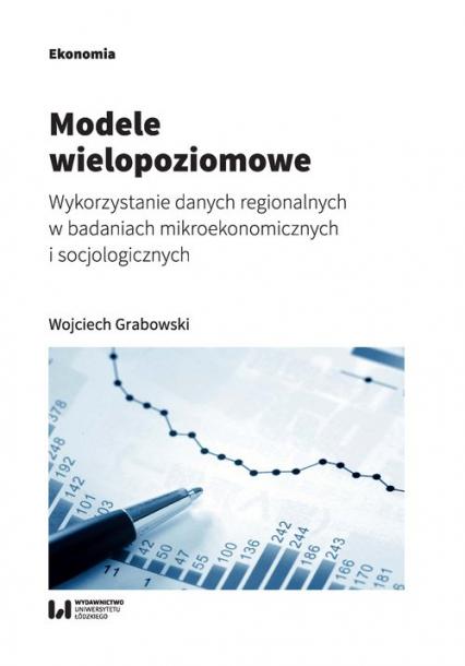 Modele wielopoziomowe Wykorzystanie danych regionalnych w badaniach mikroekonomicznych i socjologicznych - Wojciech Grabowski   okładka