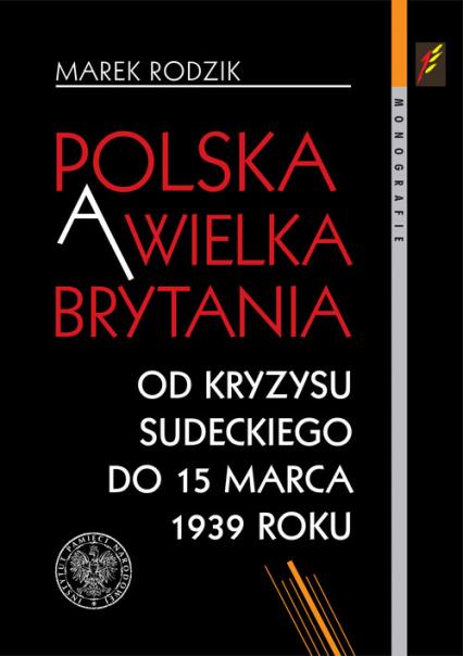Polska a Wielka Brytania Od kryzysu sudeckiego do 15 marca 1939 roku - Marek Rodzik | okładka