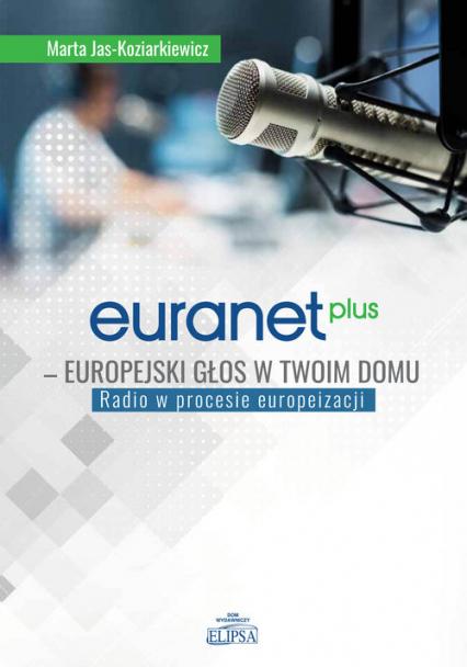 Euranet Plus Europejski głos w twoim domu Radio w procesie europeizacji - Marta Jas-Koziarkiewicz | okładka