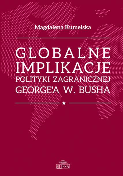 Globalne implikacje polityki zagranicznej George'a W. Busha - Magdalena Kumelsaka | okładka