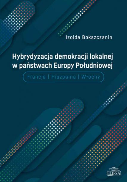 Hybrydyzacja demokracji lokalnej w państwach Europy Południowej Francja, Hiszpania, Włochy - Izolda Bokszczanin | okładka