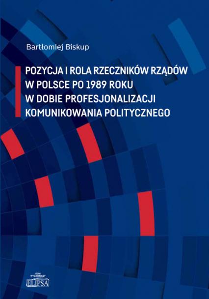 Pozycja i rola rzeczników rządów w Polsce po 1989 roku w dobie profesjonalizacji komunikowania politycznego - Bartłomiej Biskup   okładka