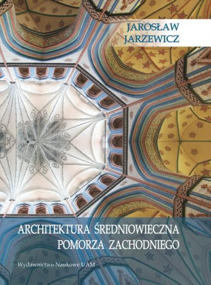 Architektura średniowieczna Pomorza Zachodniego - Jarosław Jarzewicz | okładka
