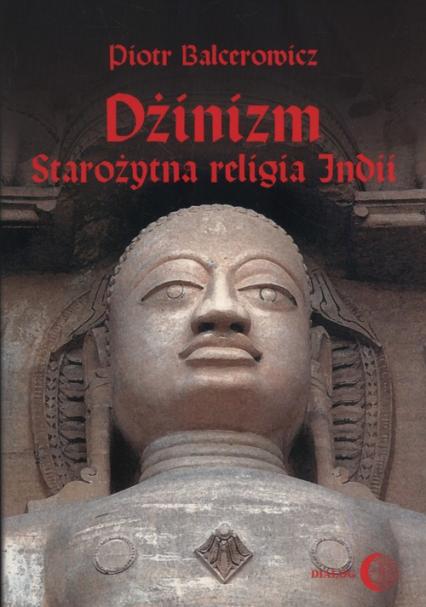 Dżinizm starożytna religia Indii historia, rytuał, literatura - Piotr Balcerowicz | okładka