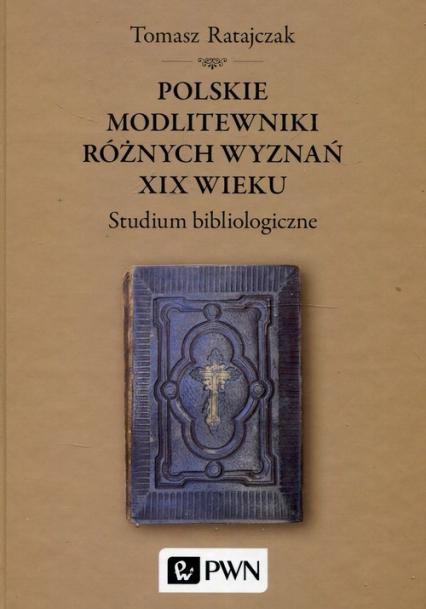 Polskie modlitewniki różnych wyznań XIX wieku Studium bibliologiczne - Tomasz Ratajczak | okładka