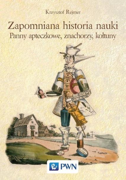 Zapomniana historia nauki Panny apteczkowe, znachorzy, kołtuny - Krzysztof Rejmer | okładka