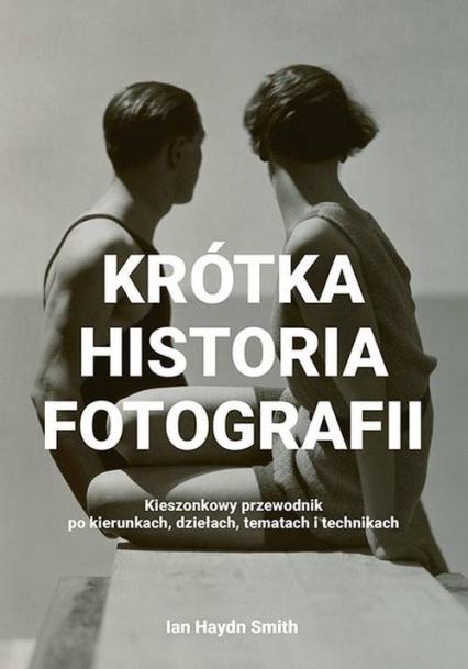 Krótka historia fotografii Kieszonkowy przewodnik po kierunkach, dziełach, tematach i technikach - Smith  Ian Haydn | okładka