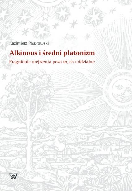 Alkinous i średni platonizm Pragnienie wejrzenia poza to, co widzialne - Kazimierz Pawłowski | okładka