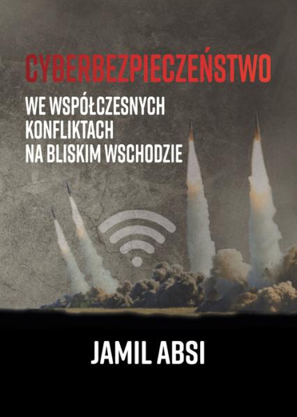 Cyberbezpieczeństwo we współczesnych konfliktach na Bliskim  Wschodzie - Jamil Absi | okładka