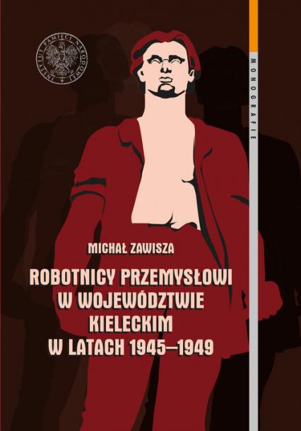 Robotnicy przemysłowi w województwie kieleckim w latach 1945-1949 - Michał Zawisza | okładka