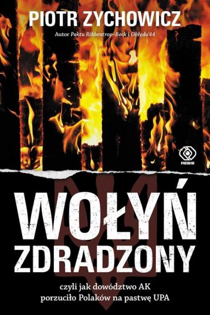 Wołyń zdradzony czyli jak dowództwo AK porzuciło Polaków na pastwę UPA - Piotr Zychowicz   okładka