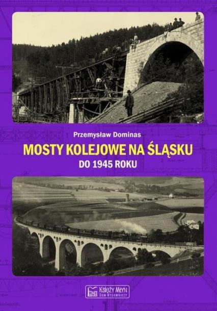 Mosty kolejowe na Śląsku do 1945 roku - Przemysław Dominas   okładka