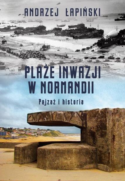 Plaże inwazji w Normandii Pejzaż i historia - Andrzej Łapiński   okładka
