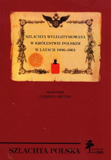Szlachta wylegitymowana w Królestwie Polskim w latach 1836 - 1861 - Elżbieta Sęczys | okładka