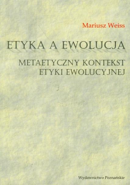Etyka a ewolucja Metaetyczny kontekst etyki ewolucyjnej - Mariusz Weiss | okładka