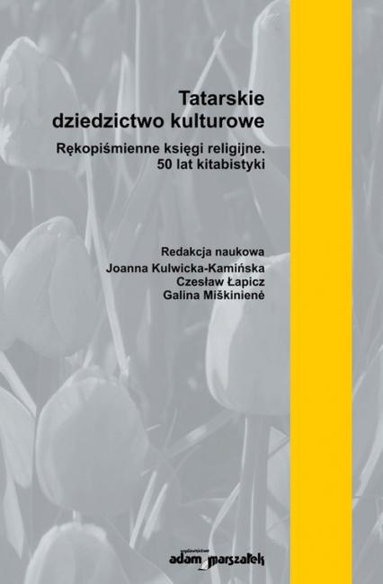 Tatarskie dziedzictwo kulturowe. Rękopiśmienne księgi religijne. 50 lat kitabistyki - (red.)Joanna Kulwicka-Kamińska, Czesław Łapicz, Galina Miškiniene   okładka