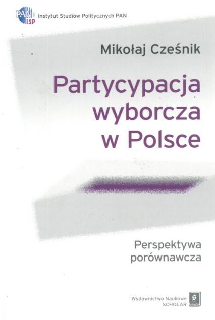 Partycypacja wyborcza w Polsce Perspektywa porównawcza - Mikołaj Cześnik | okładka