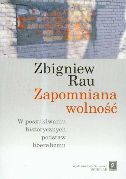 Zapomniana wolność W poszukiwaniu historycznych podstaw liberalizmu - Zbigniew Rau | okładka