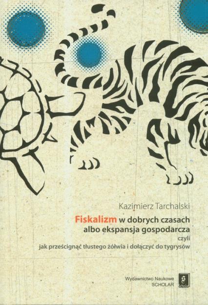 Fiskalizm w dobrych czasach albo ekspansja gospodarcza czyli jak prześcignąć tłustego żółwia i dołączyć do tygrysów - Kazimierz Tarchalski | okładka